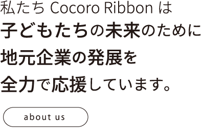 私たちCocoro Ribbonは子どもたちの未来のために地元企業の発展を全力で応援しています。